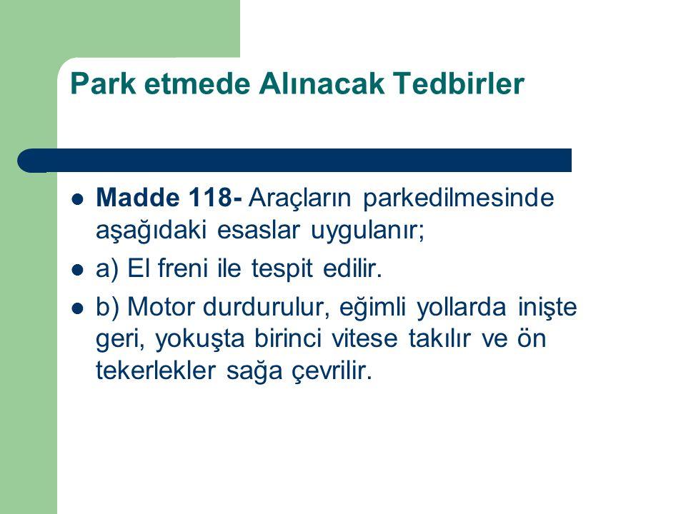 Park etmede Alınacak Tedbirler Madde 118- Araçların parkedilmesinde aşağıdaki esaslar uygulanır; a) El freni ile tespit edilir. b) Motor durdurulur, e