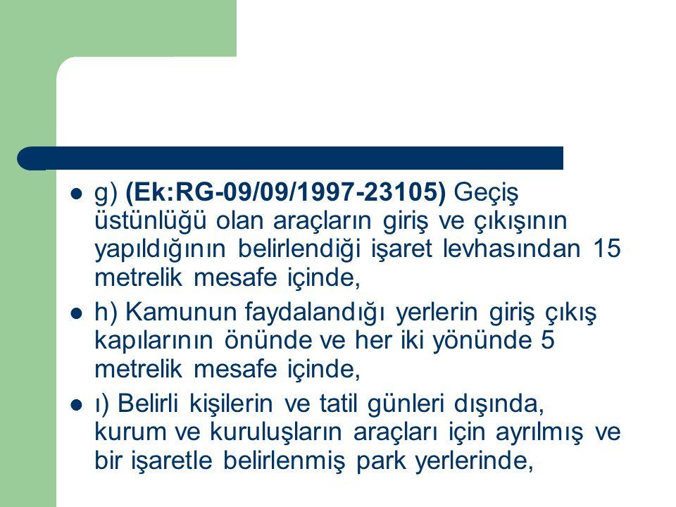 g) (Ek:RG-09/09/1997-23105) Geçiş üstünlüğü olan araçların giriş ve çıkışının yapıldığının belirlendiği işaret levhasından 15 metrelik mesafe içinde, h) Kamunun faydalandığı yerlerin giriş çıkış kapılarının önünde ve her iki yönünde 5 metrelik mesafe içinde, ı) Belirli kişilerin ve tatil günleri dışında, kurum ve kuruluşların araçları için ayrılmış ve bir işaretle belirlenmiş park yerlerinde,