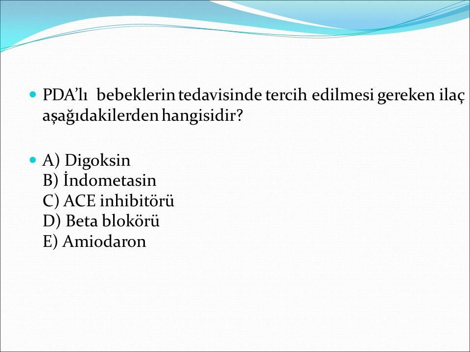 PDA'lı bebeklerin tedavisinde tercih edilmesi gereken ilaç aşağıdakilerden hangisidir? A) Digoksin B) İndometasin C) ACE inhibitörü D) Beta blokörü E)