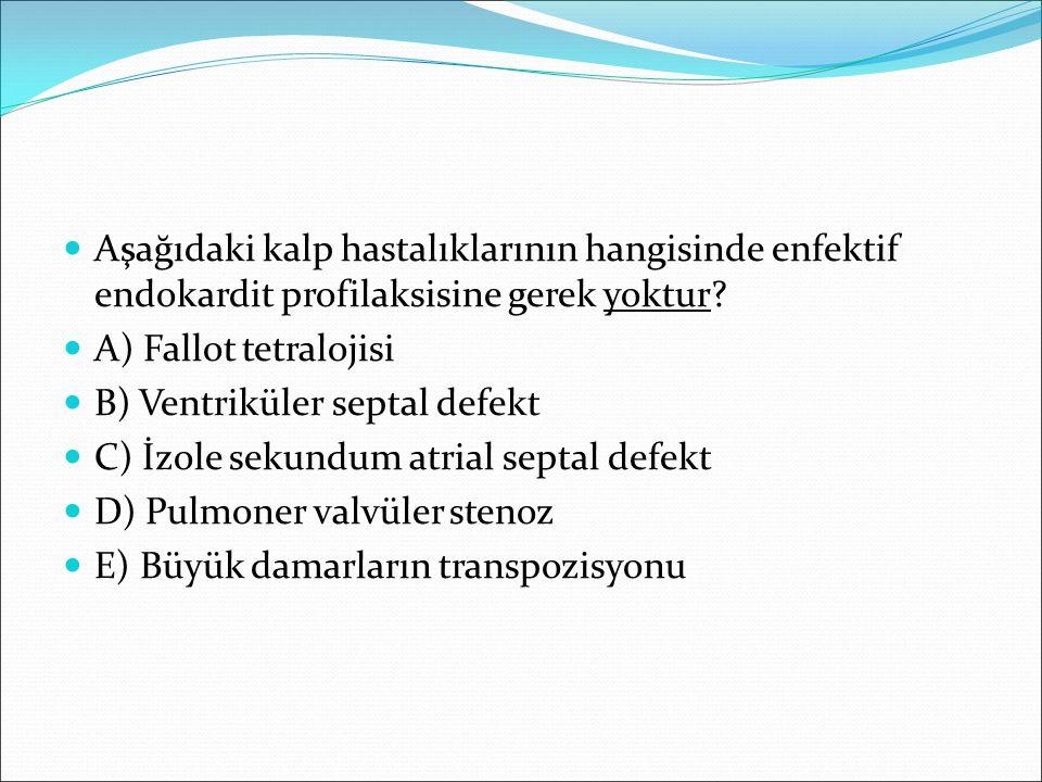 Aşağıdaki kalp hastalıklarının hangisinde enfektif endokardit profilaksisine gerek yoktur? A) Fallot tetralojisi B) Ventriküler septal defekt C) İzole