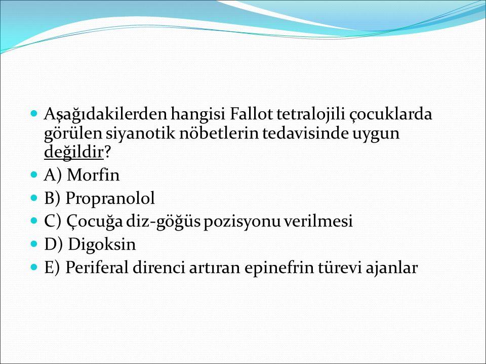 Aşağıdakilerden hangisi Fallot tetralojili çocuklarda görülen siyanotik nöbetlerin tedavisinde uygun değildir? A) Morfin B) Propranolol C) Çocuğa diz-