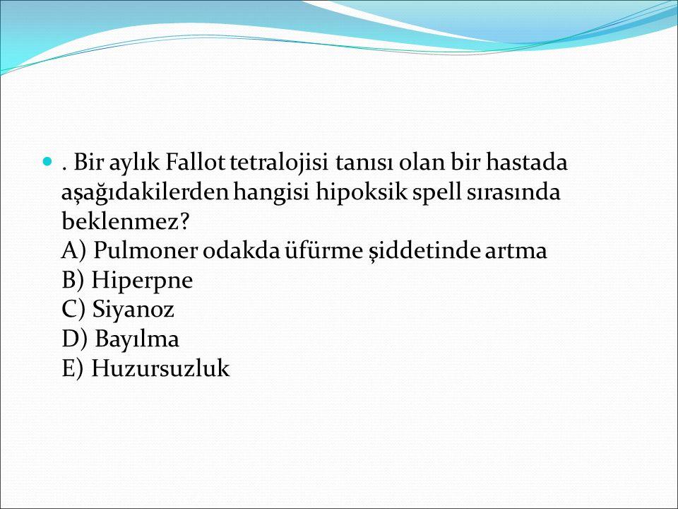 . Bir aylık Fallot tetralojisi tanısı olan bir hastada aşağıdakilerden hangisi hipoksik spell sırasında beklenmez? A) Pulmoner odakda üfürme şiddetind