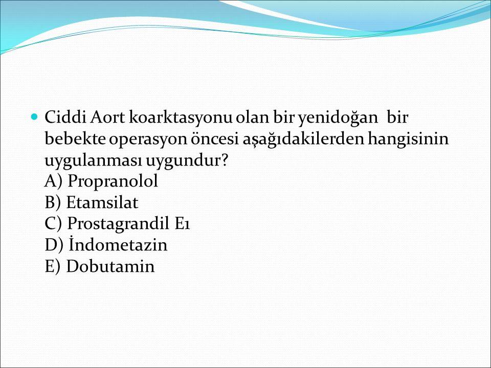 Ciddi Aort koarktasyonu olan bir yenidoğan bir bebekte operasyon öncesi aşağıdakilerden hangisinin uygulanması uygundur? A) Propranolol B) Etamsilat C