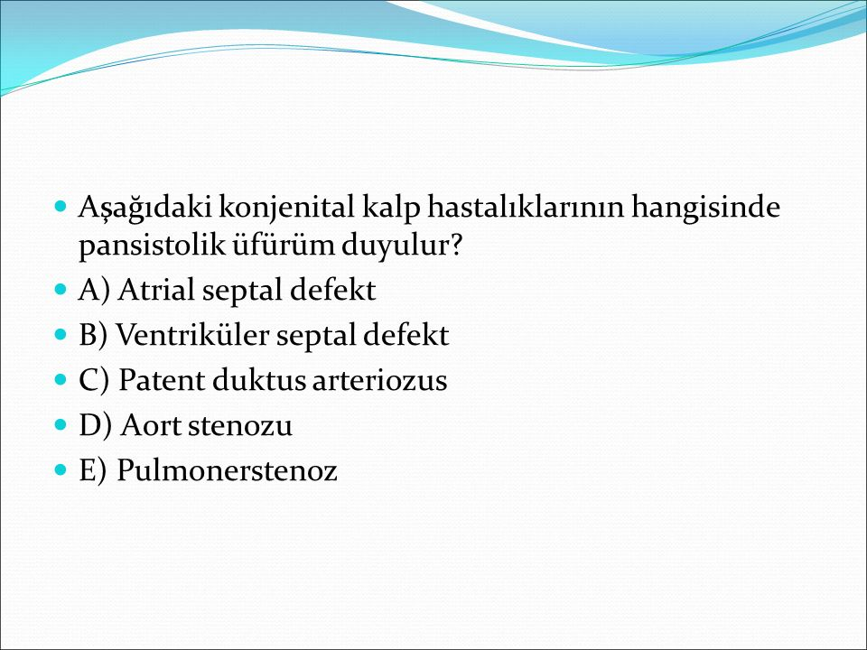 Aşağıdaki konjenital kalp hastalıklarının hangisinde pansistolik üfürüm duyulur? A) Atrial septal defekt B) Ventriküler septal defekt C) Patent duktus