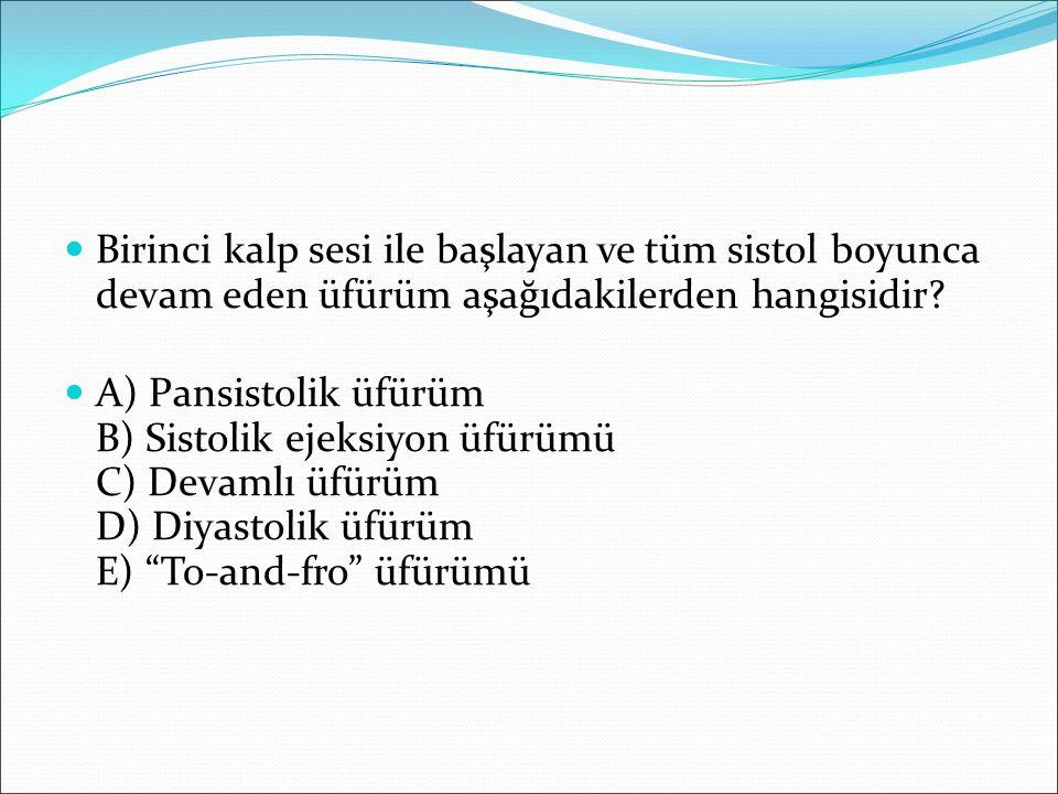 Birinci kalp sesi ile başlayan ve tüm sistol boyunca devam eden üfürüm aşağıdakilerden hangisidir? A) Pansistolik üfürüm B) Sistolik ejeksiyon üfürümü