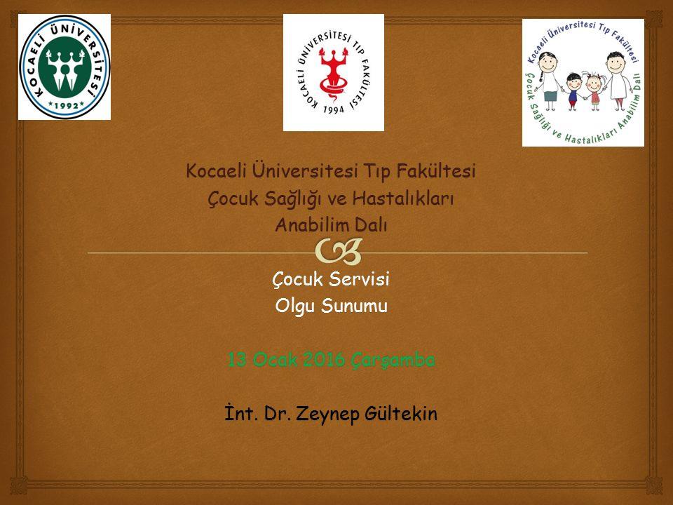 Kocaeli Üniversitesi Tıp Fakültesi Çocuk Sağlığı ve Hastalıkları Anabilim Dalı Çocuk Servisi Olgu Sunumu 13 Ocak 2016 Çarşamba İnt. Dr. Zeynep Gülteki