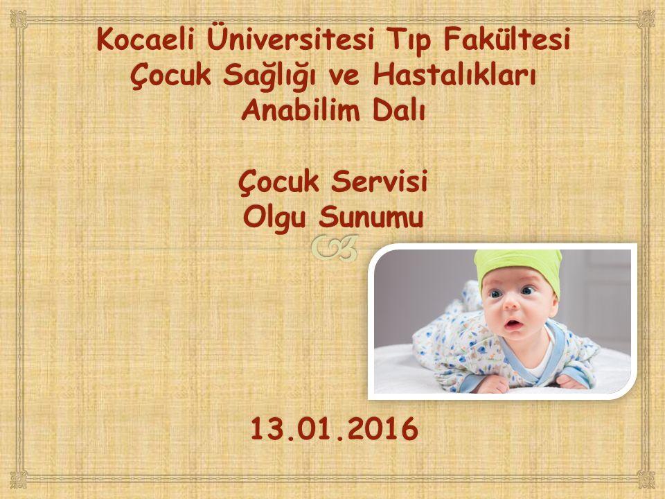 Kocaeli Üniversitesi Tıp Fakültesi Çocuk Sağlığı ve Hastalıkları Anabilim Dalı Çocuk Servisi Olgu Sunumu 13.01.2016
