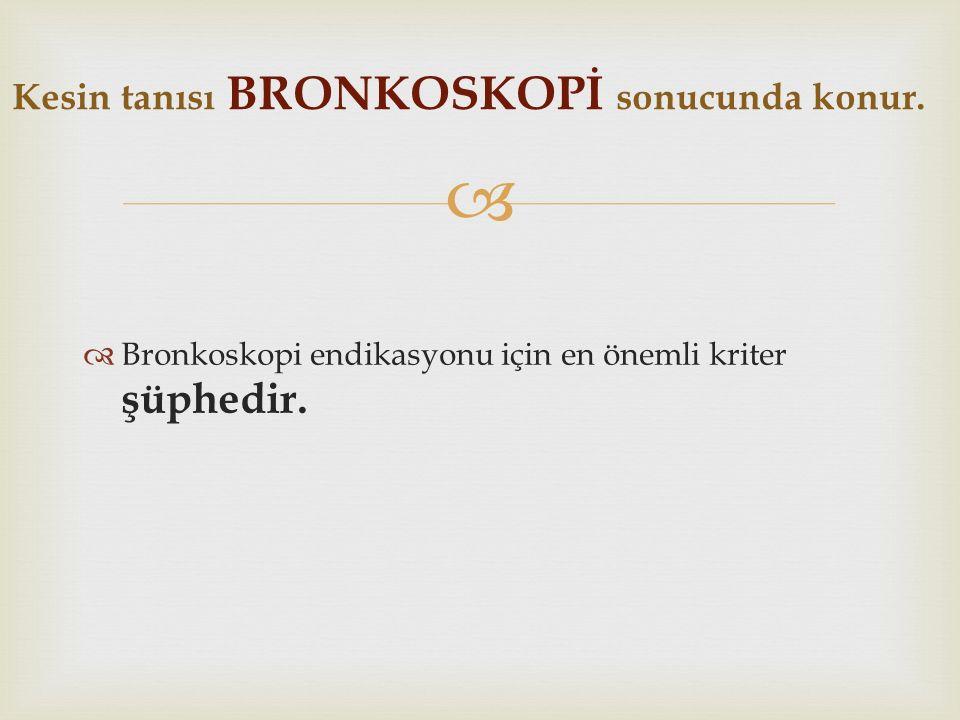   Bronkoskopi endikasyonu için en önemli kriter şüphedir. Kesin tanısı BRONKOSKOPİ sonucunda konur.