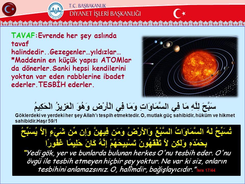 TAVAF:Evrende her şey aslında tavaf halindedir..Gezegenler…yıldızlar… *Maddenin en küçük yapısı ATOMlar da dönerler.Sanki hepsi kendilerini yoktan var eden rabblerine ibadet ederler.TESBİH ederler.