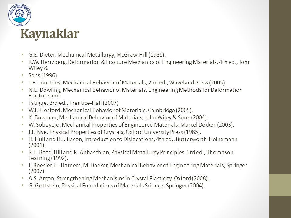 Kaynaklar G.E. Dieter, Mechanical Metallurgy, McGraw-Hill (1986). R.W. Hertzberg, Deformation & Fracture Mechanics of Engineering Materials, 4th ed.,