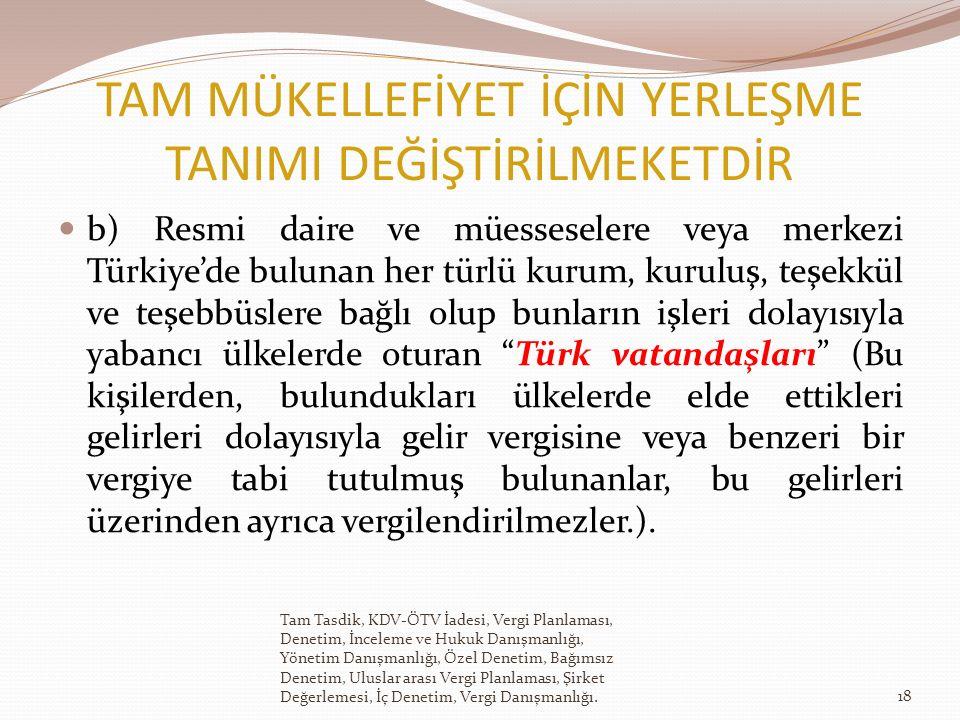 TAM MÜKELLEFİYET İÇİN YERLEŞME TANIMI DEĞİŞTİRİLMEKETDİR b) Resmi daire ve müesseselere veya merkezi Türkiye'de bulunan her türlü kurum, kuruluş, teşekkül ve teşebbüslere bağlı olup bunların işleri dolayısıyla yabancı ülkelerde oturan Türk vatandaşları (Bu kişilerden, bulundukları ülkelerde elde ettikleri gelirleri dolayısıyla gelir vergisine veya benzeri bir vergiye tabi tutulmuş bulunanlar, bu gelirleri üzerinden ayrıca vergilendirilmezler.).