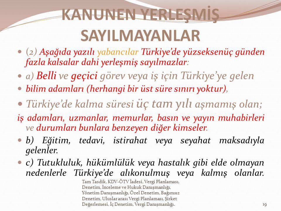 KANUNEN YERLEŞMİŞ SAYILMAYANLAR (2) Aşağıda yazılı yabancılar Türkiye'de yüzseksenüç günden fazla kalsalar dahi yerleşmiş sayılmazlar: a) Belli ve geçici görev veya iş için Türkiye'ye gelen bilim adamları (herhangi bir üst süre sınırı yoktur), Türkiye'de kalma süresi üç tam yılı aşmamış olan; iş adamları, uzmanlar, memurlar, basın ve yayın muhabirleri ve durumları bunlara benzeyen diğer kimseler.