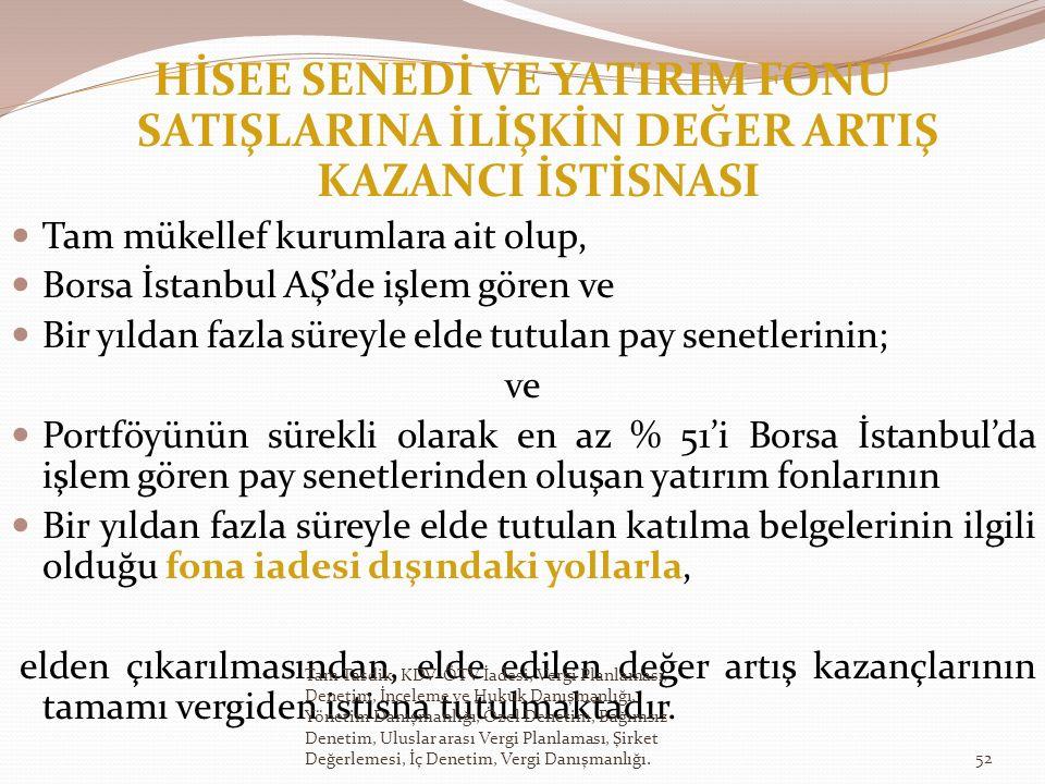 HİSEE SENEDİ VE YATIRIM FONU SATIŞLARINA İLİŞKİN DEĞER ARTIŞ KAZANCI İSTİSNASI Tam mükellef kurumlara ait olup, Borsa İstanbul AŞ'de işlem gören ve Bir yıldan fazla süreyle elde tutulan pay senetlerinin; ve Portföyünün sürekli olarak en az % 51'i Borsa İstanbul'da işlem gören pay senetlerinden oluşan yatırım fonlarının Bir yıldan fazla süreyle elde tutulan katılma belgelerinin ilgili olduğu fona iadesi dışındaki yollarla, elden çıkarılmasından, elde edilen değer artış kazançlarının tamamı vergiden istisna tutulmaktadır.