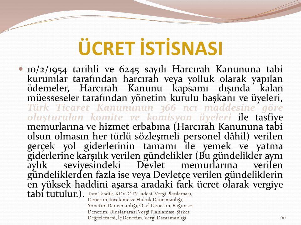 ÜCRET İSTİSNASI 10/2/1954 tarihli ve 6245 sayılı Harcırah Kanununa tabi kurumlar tarafından harcırah veya yolluk olarak yapılan ödemeler, Harcırah Kanunu kapsamı dışında kalan müesseseler tarafından yönetim kurulu başkanı ve üyeleri, Türk Ticaret Kanununun 366 ncı maddesine göre oluşturulan komite ve komisyon üyeleri ile tasfiye memurlarına ve hizmet erbabına (Harcırah Kanununa tabi olsun olmasın her türlü sözleşmeli personel dâhil) verilen gerçek yol giderlerinin tamamı ile yemek ve yatma giderlerine karşılık verilen gündelikler (Bu gündelikler aynı aylık seviyesindeki Devlet memurlarına verilen gündeliklerden fazla ise veya Devletçe verilen gündeliklerin en yüksek haddini aşarsa aradaki fark ücret olarak vergiye tabi tutulur.).