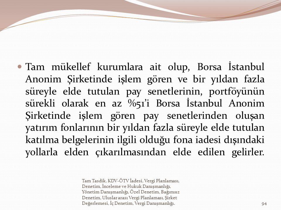 Tam mükellef kurumlara ait olup, Borsa İstanbul Anonim Şirketinde işlem gören ve bir yıldan fazla süreyle elde tutulan pay senetlerinin, portföyünün sürekli olarak en az %51'i Borsa İstanbul Anonim Şirketinde işlem gören pay senetlerinden oluşan yatırım fonlarının bir yıldan fazla süreyle elde tutulan katılma belgelerinin ilgili olduğu fona iadesi dışındaki yollarla elden çıkarılmasından elde edilen gelirler.