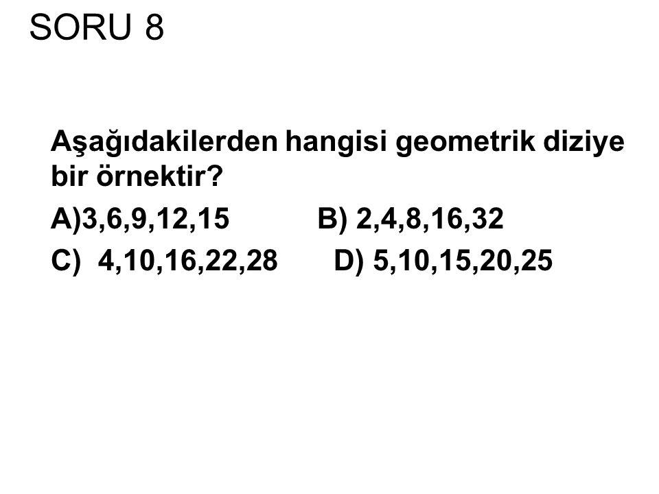 SORU 8 Aşağıdakilerden hangisi geometrik diziye bir örnektir.