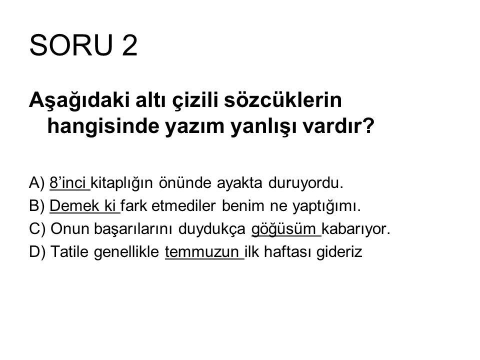 SORU 2 Aşağıdaki altı çizili sözcüklerin hangisinde yazım yanlışı vardır.
