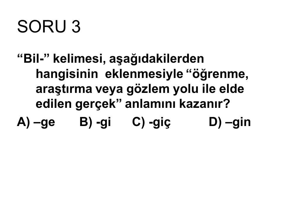 SORU 3 Bil- kelimesi, aşağıdakilerden hangisinin eklenmesiyle öğrenme, araştırma veya gözlem yolu ile elde edilen gerçek anlamını kazanır.
