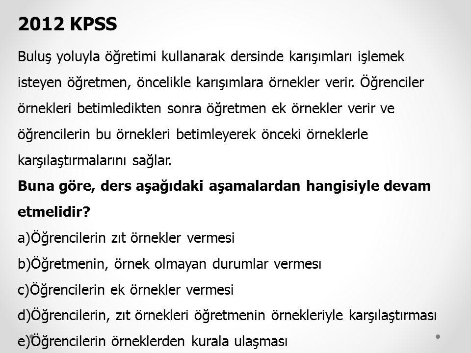 2012 KPSS Buluş yoluyla öğretimi kullanarak dersinde karışımları işlemek isteyen öğretmen, öncelikle karışımlara örnekler verir. Öğrenciler örnekleri