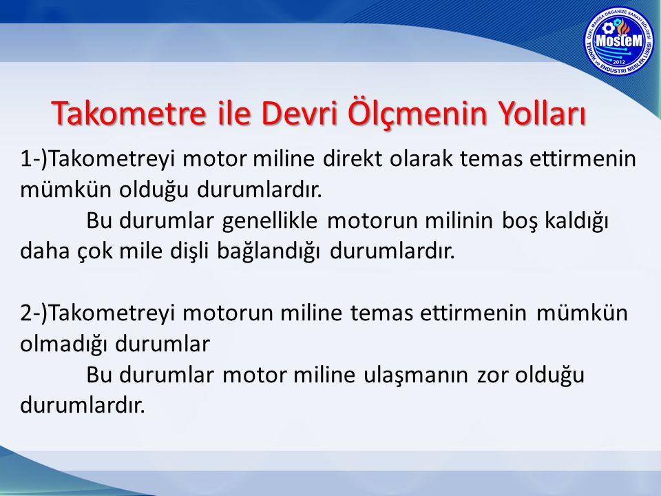 Takometre ile Devri Ölçmenin Yolları 1-)Takometreyi motor miline direkt olarak temas ettirmenin mümkün olduğu durumlardır. Bu durumlar genellikle moto