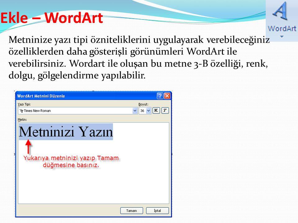 Ekle – WordArt Metninize yazı tipi özniteliklerini uygulayarak verebileceğiniz özelliklerden daha gösterişli görünümleri WordArt ile verebilirsiniz.