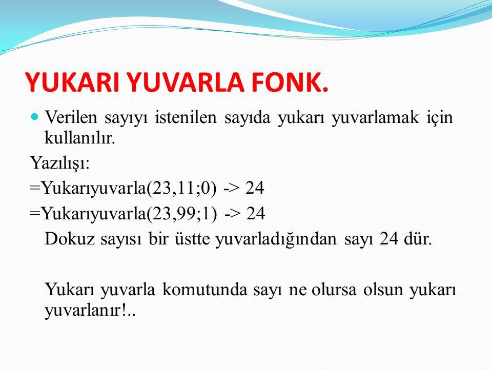 YUKARI YUVARLA FONK. Verilen sayıyı istenilen sayıda yukarı yuvarlamak için kullanılır.
