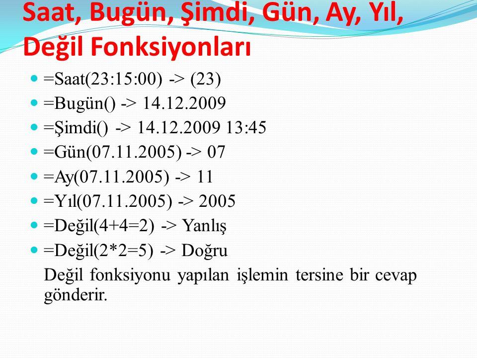 Saat, Bugün, Şimdi, Gün, Ay, Yıl, Değil Fonksiyonları =Saat(23:15:00) -> (23) =Bugün() -> 14.12.2009 =Şimdi() -> 14.12.2009 13:45 =Gün(07.11.2005) -> 07 =Ay(07.11.2005) -> 11 =Yıl(07.11.2005) -> 2005 =Değil(4+4=2) -> Yanlış =Değil(2*2=5) -> Doğru Değil fonksiyonu yapılan işlemin tersine bir cevap gönderir.