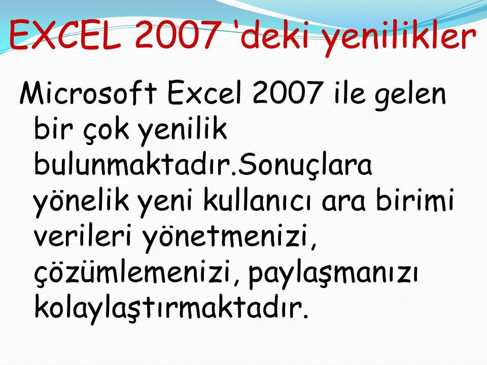 EXCEL 2007 'deki yenilikler Microsoft Excel 2007 ile gelen bir çok yenilik bulunmaktadır.Sonuçlara yönelik yeni kullanıcı ara birimi verileri yönetmenizi, çözümlemenizi, paylaşmanızı kolaylaştırmaktadır.