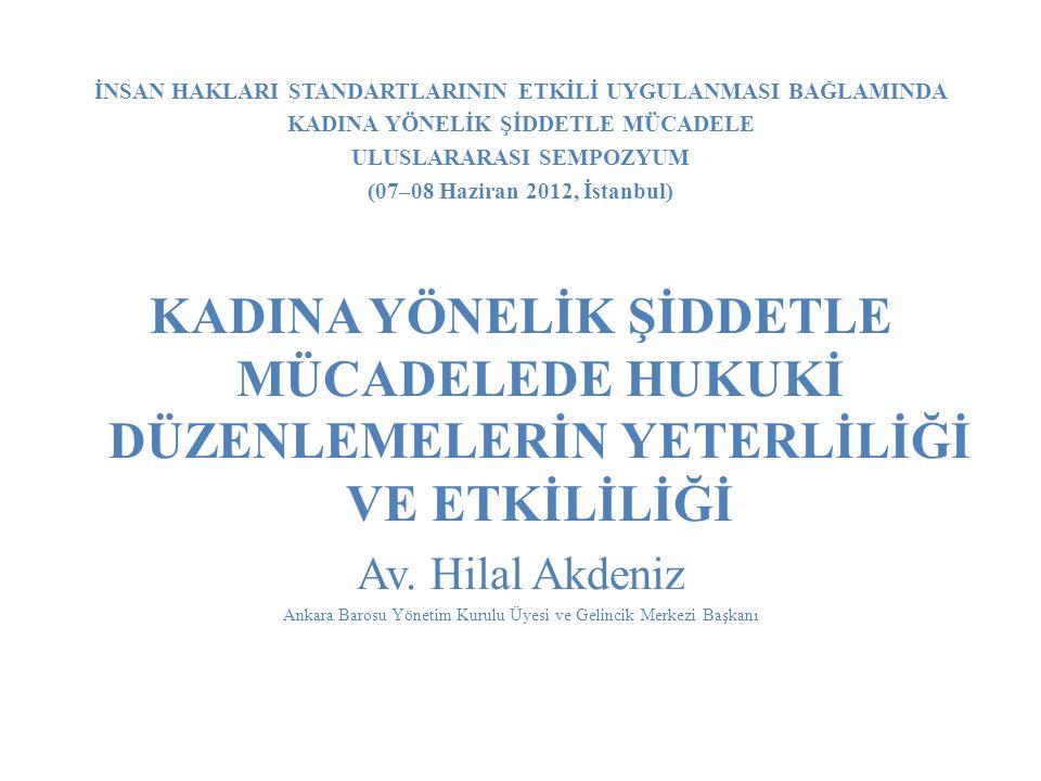 İNSAN HAKLARI STANDARTLARININ ETKİLİ UYGULANMASI BAĞLAMINDA KADINA YÖNELİK ŞİDDETLE MÜCADELE ULUSLARARASI SEMPOZYUM (07–08 Haziran 2012, İstanbul) KADINA YÖNELİK ŞİDDETLE MÜCADELEDE HUKUKİ DÜZENLEMELERİN YETERLİLİĞİ VE ETKİLİLİĞİ Av.