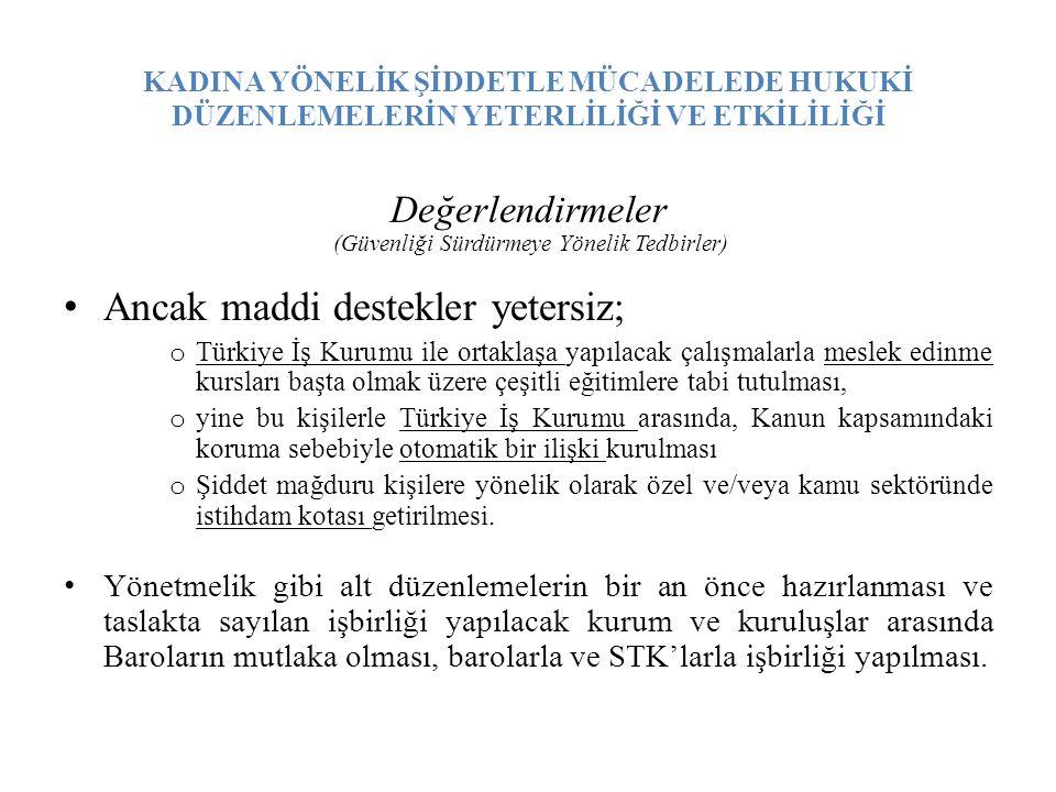 KADINA YÖNELİK ŞİDDETLE MÜCADELEDE HUKUKİ DÜZENLEMELERİN YETERLİLİĞİ VE ETKİLİLİĞİ Değerlendirmeler (Güvenliği Sürdürmeye Yönelik Tedbirler) Ancak maddi destekler yetersiz; o Türkiye İş Kurumu ile ortaklaşa yapılacak çalışmalarla meslek edinme kursları başta olmak üzere çeşitli eğitimlere tabi tutulması, o yine bu kişilerle Türkiye İş Kurumu arasında, Kanun kapsamındaki koruma sebebiyle otomatik bir ilişki kurulması o Şiddet mağduru kişilere yönelik olarak özel ve/veya kamu sektöründe istihdam kotası getirilmesi.