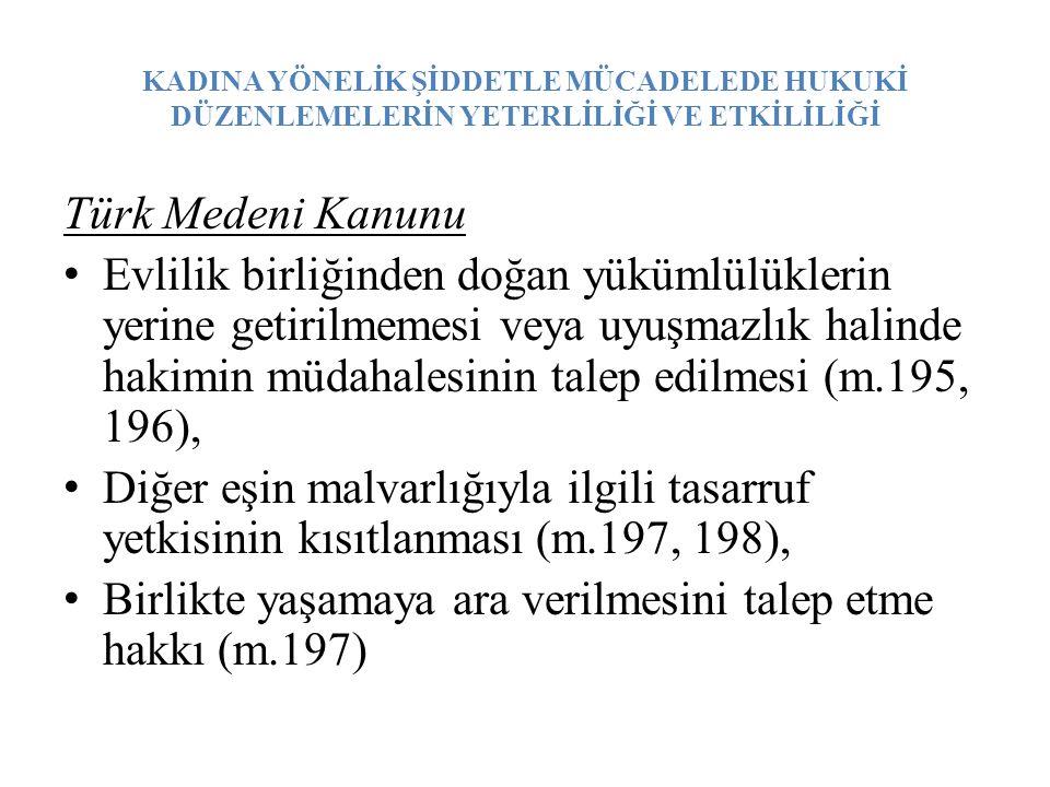 KADINA YÖNELİK ŞİDDETLE MÜCADELEDE HUKUKİ DÜZENLEMELERİN YETERLİLİĞİ VE ETKİLİLİĞİ Türk Medeni Kanunu Evlilik birliğinden doğan yükümlülüklerin yerine getirilmemesi veya uyuşmazlık halinde hakimin müdahalesinin talep edilmesi (m.195, 196), Diğer eşin malvarlığıyla ilgili tasarruf yetkisinin kısıtlanması (m.197, 198), Birlikte yaşamaya ara verilmesini talep etme hakkı (m.197)