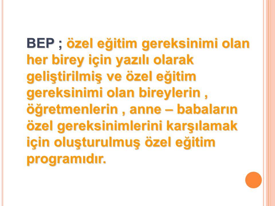 BEP ; özel eğitim gereksinimi olan her birey için yazılı olarak geliştirilmiş ve özel eğitim gereksinimi olan bireylerin, öğretmenlerin, anne – babaların özel gereksinimlerini karşılamak için oluşturulmuş özel eğitim programıdır.