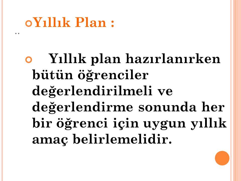 .. Yıllık Plan : Yıllık plan hazırlanırken bütün öğrenciler değerlendirilmeli ve değerlendirme sonunda her bir öğrenci için uygun yıllık amaç belirlem