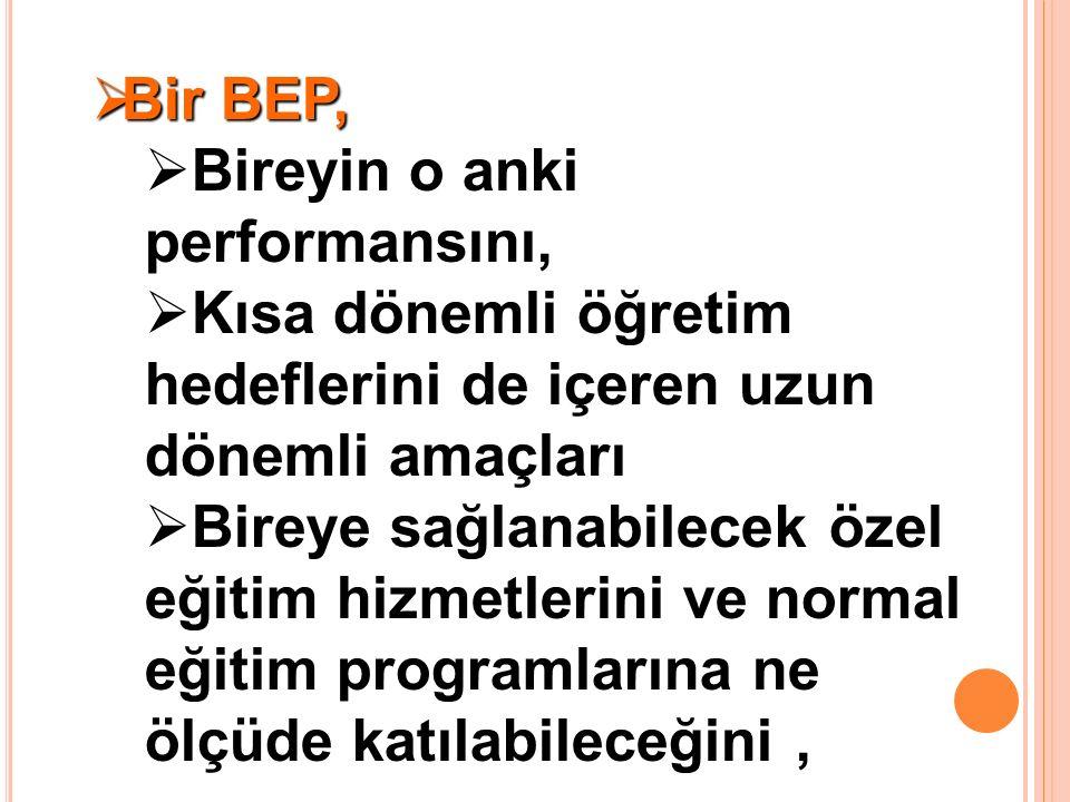  Bir BEP,  Bireyin o anki performansını,  Kısa dönemli öğretim hedeflerini de içeren uzun dönemli amaçları  Bireye sağlanabilecek özel eğitim hizmetlerini ve normal eğitim programlarına ne ölçüde katılabileceğini,