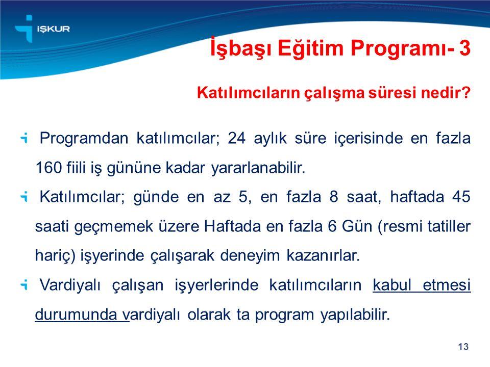13 İşbaşı Eğitim Programı- 3 Katılımcıların çalışma süresi nedir? Programdan katılımcılar; 24 aylık süre içerisinde en fazla 160 fiili iş gününe kadar