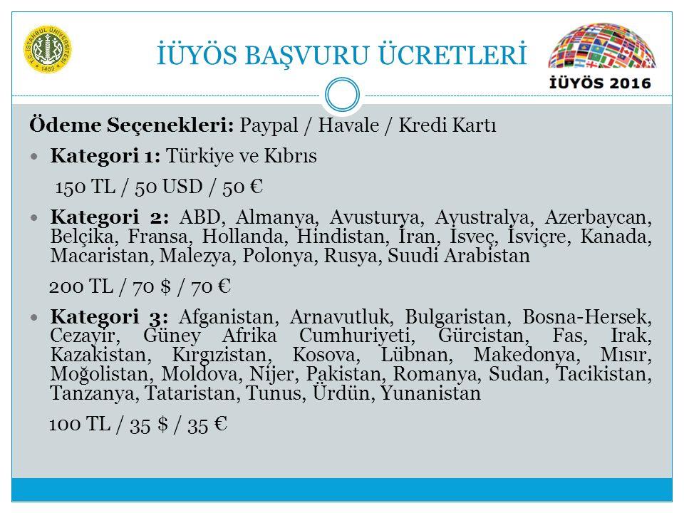 İÜYÖS BAŞVURU ÜCRETLERİ Ödeme Seçenekleri: Paypal / Havale / Kredi Kartı Kategori 1: Türkiye ve Kıbrıs 150 TL / 50 USD / 50 € Kategori 2: ABD, Almanya, Avusturya, Avustralya, Azerbaycan, Belçika, Fransa, Hollanda, Hindistan, İran, İsveç, İsviçre, Kanada, Macaristan, Malezya, Polonya, Rusya, Suudi Arabistan 200 TL / 70 $ / 70 € Kategori 3: Afganistan, Arnavutluk, Bulgaristan, Bosna-Hersek, Cezayir, Güney Afrika Cumhuriyeti, Gürcistan, Fas, Irak, Kazakistan, Kırgızistan, Kosova, Lübnan, Makedonya, Mısır, Moğolistan, Moldova, Nijer, Pakistan, Romanya, Sudan, Tacikistan, Tanzanya, Tataristan, Tunus, Ürdün, Yunanistan 100 TL / 35 $ / 35 €