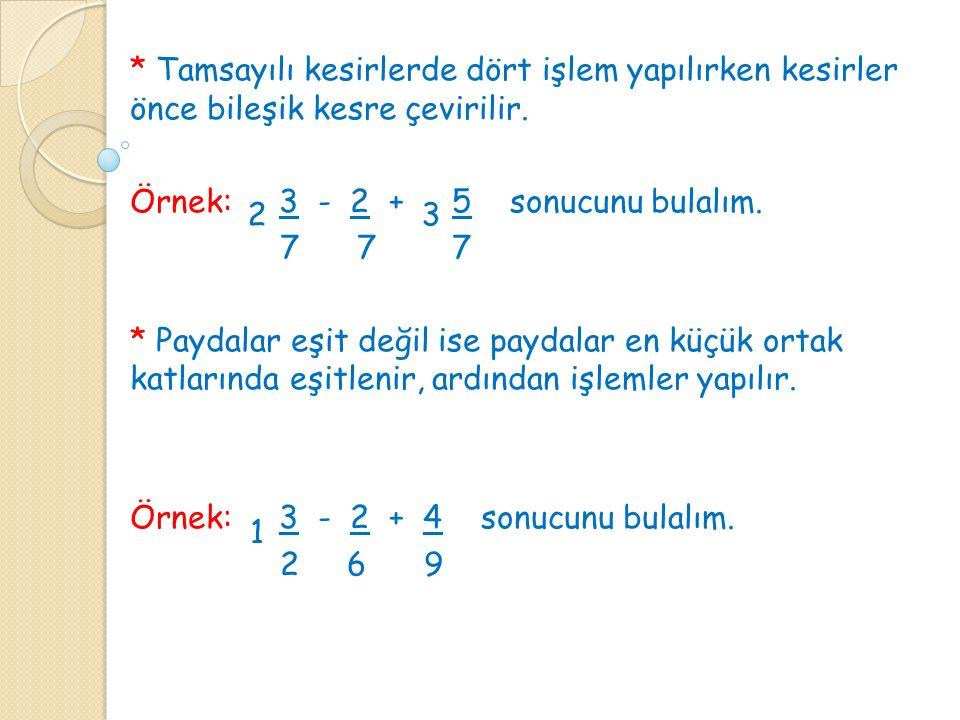 * Tamsayılı kesirlerde dört işlem yapılırken kesirler önce bileşik kesre çevirilir. Örnek: 3 - 2 + 5 sonucunu bulalım. 7 7 7 * Paydalar eşit değil ise