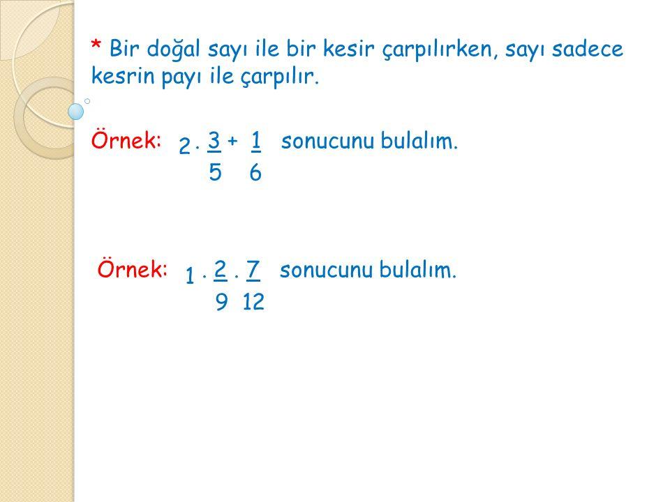 * Bir doğal sayı ile bir kesir çarpılırken, sayı sadece kesrin payı ile çarpılır. Örnek:. 3 + 1 sonucunu bulalım. 5 6 Örnek:. 2. 7 sonucunu bulalım. 9
