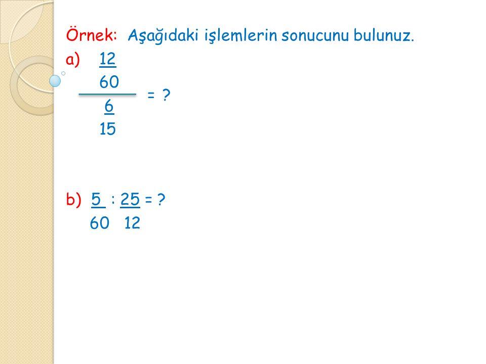 Örnek: Aşağıdaki işlemlerin sonucunu bulunuz. a) 12 60 6 15 b) 5 : 25 = ? 60 12 =?