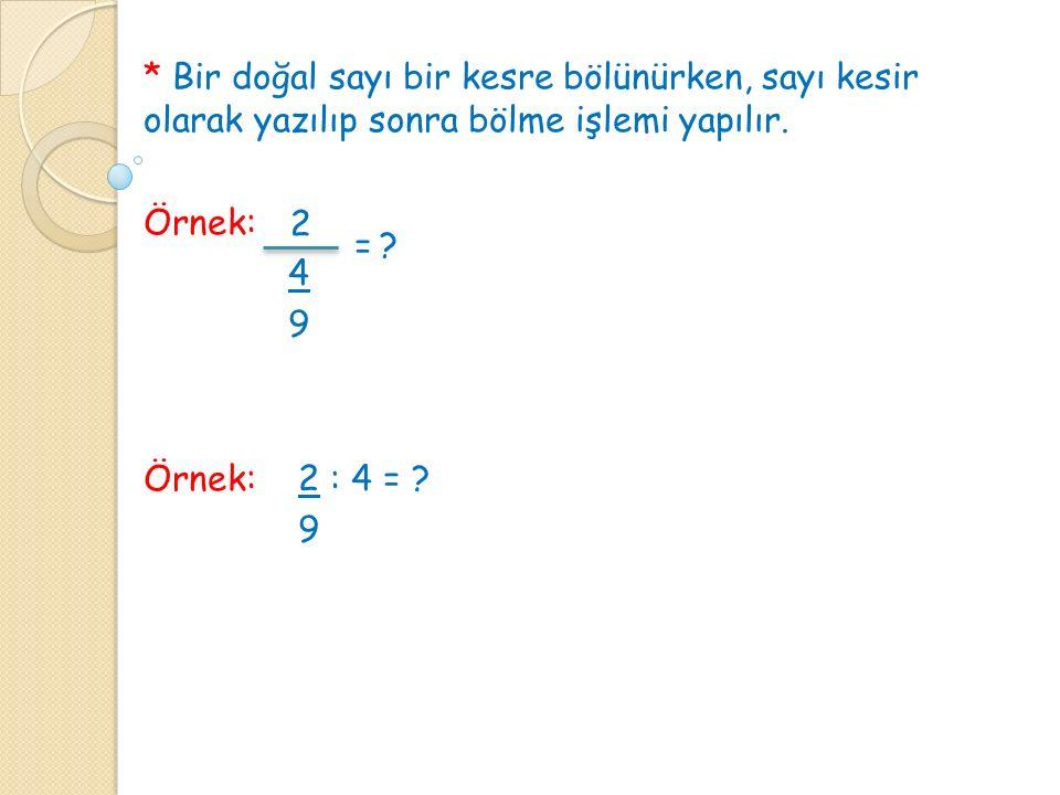 * Bir doğal sayı bir kesre bölünürken, sayı kesir olarak yazılıp sonra bölme işlemi yapılır. Örnek: 4 9 Örnek: 2 : 4 = ? 9 2 =?