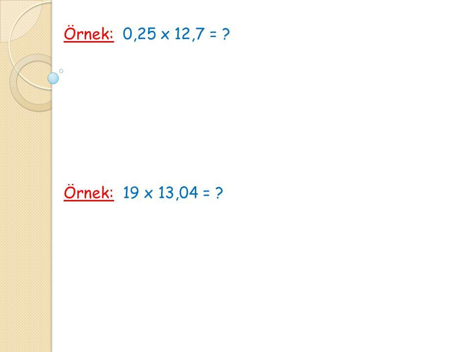 Örnek: 0,25 x 12,7 = ? Örnek: 19 x 13,04 = ?