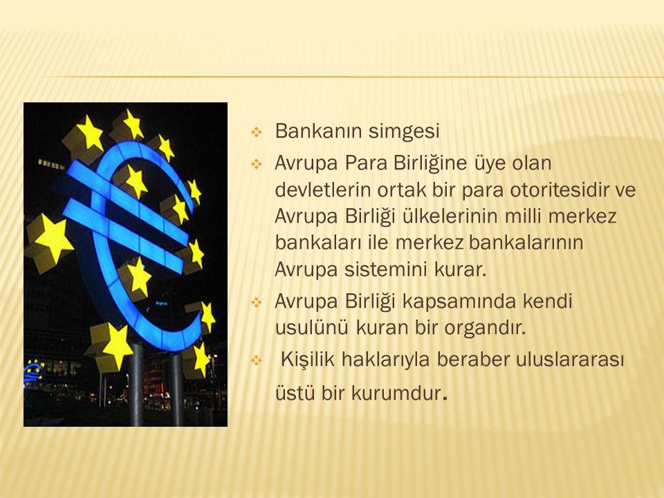  Bankanın simgesi  Avrupa Para Birliğine üye olan devletlerin ortak bir para otoritesidir ve Avrupa Birliği ülkelerinin milli merkez bankaları ile m