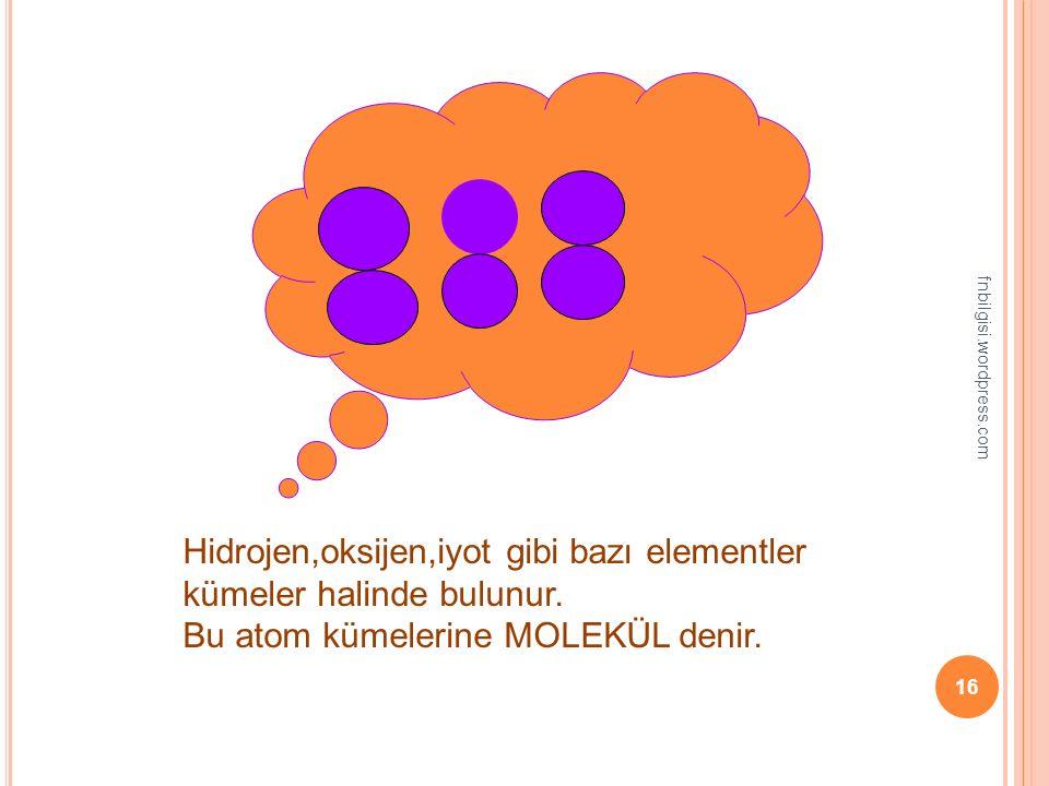 fnbilgisi.wordpress.com 15 Çok sayıda aynı çeşit atomların bir araya gelerek oluşturduğu maddeye ELEMENT denir.
