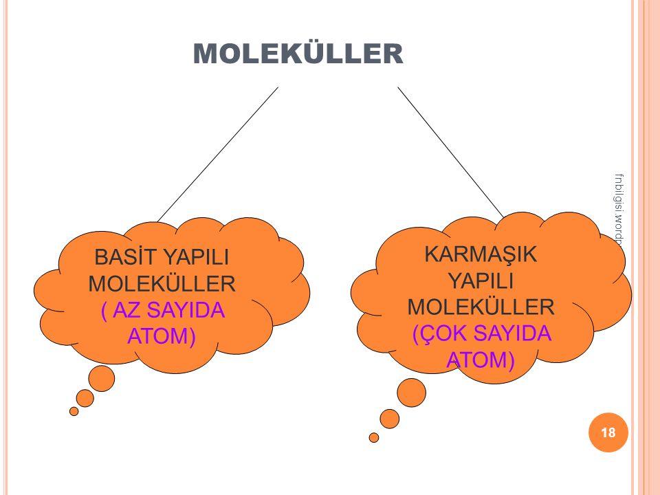 fnbilgisi.wordpress.com 17 Moleküller iki atomdan oluştuğu gibi çok fazla sayı da atomdan da oluşur Bazı moleküller tek çeşit atomdan oluşurken; bazı moleküller farklı çeşit atomlardan oluşur.
