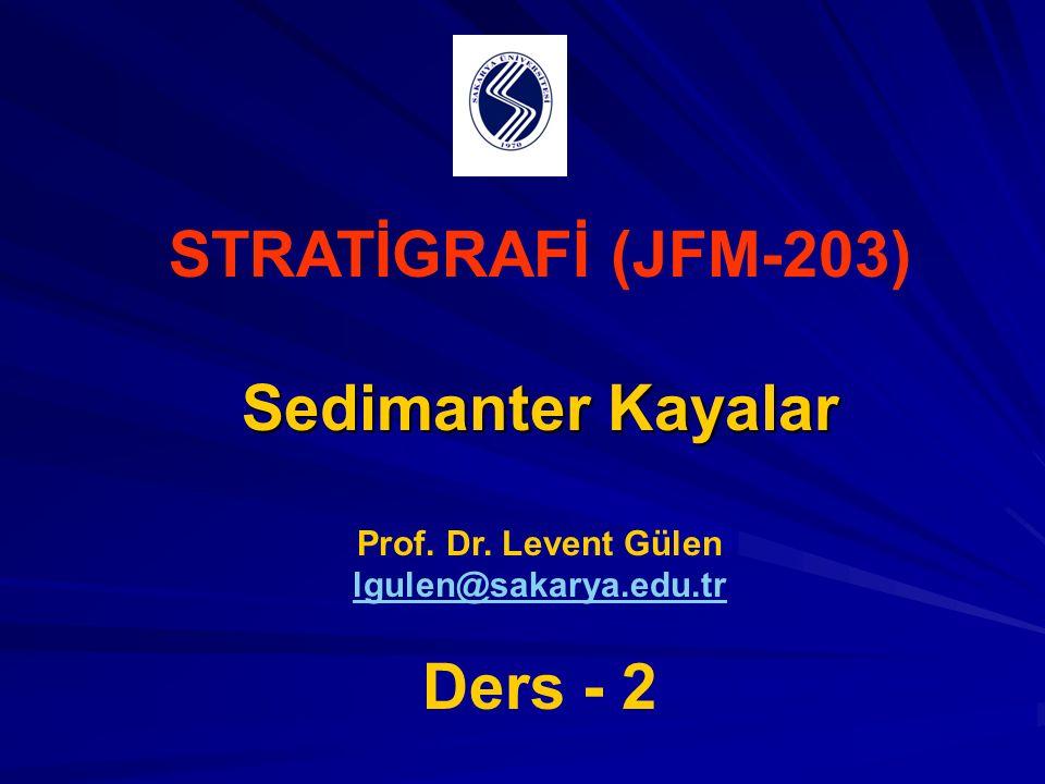 STRATİGRAFİ (JFM-203) Sedimanter Kayalar Prof. Dr. Levent Gülen lgulen@sakarya.edu.tr Ders - 2