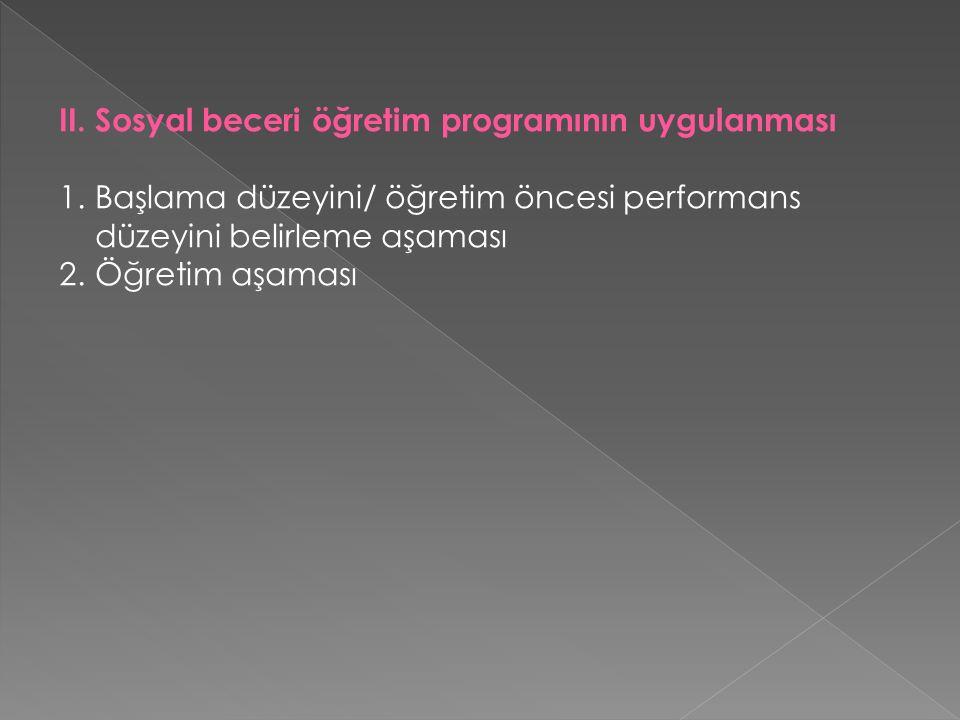 II. Sosyal beceri öğretim programının uygulanması 1.Başlama düzeyini/ öğretim öncesi performans düzeyini belirleme aşaması 2.Öğretim aşaması