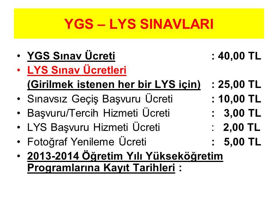 YGS – LYS SINAVLARI YGS Sınav Ücreti : 40,00 TL LYS Sınav Ücretleri (Girilmek istenen her bir LYS için) : 25,00 TL Sınavsız Geçiş Başvuru Ücreti : 10,00 TL Başvuru/Tercih Hizmeti Ücreti : 3,00 TL LYS Başvuru Hizmeti Ücreti : 2,00 TL Fotoğraf Yenileme Ücreti : 5,00 TL 2013-2014 Öğretim Yılı Yükseköğretim Programlarına Kayıt Tarihleri :