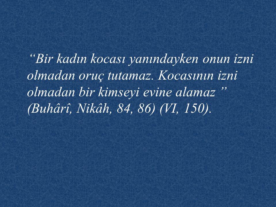"""""""Bir kadın kocası yanındayken onun izni olmadan oruç tutamaz. Kocasının izni olmadan bir kimseyi evine alamaz """" (Buhârî, Nikâh, 84, 86) (VI, 150)."""