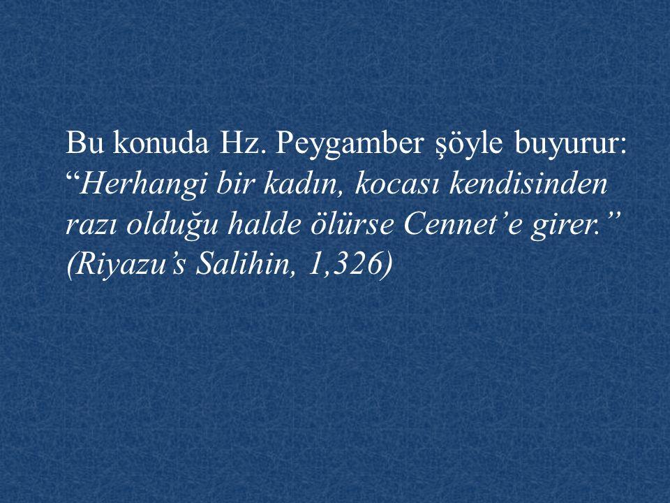 """Bu konuda Hz. Peygamber şöyle buyurur: """"Herhangi bir kadın, kocası kendisinden razı olduğu halde ölürse Cennet'e girer."""" (Riyazu's Salihin, 1,326)"""