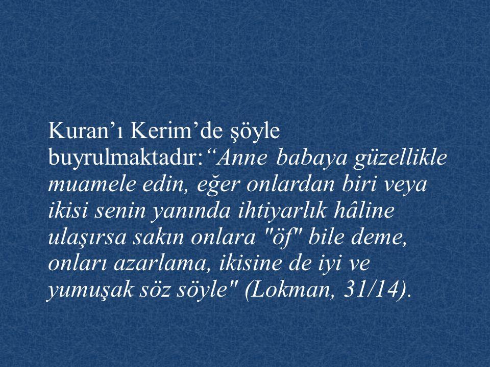 """Kuran'ı Kerim'de şöyle buyrulmaktadır:""""Anne babaya güzellikle muamele edin, eğer onlardan biri veya ikisi senin yanında ihtiyarlık hâline ulaşırsa sak"""